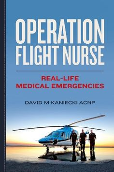 Operation Flight Nurse: Real-Life Medical Emergencies by David M Kaniecki ACNP,http://www.amazon.com/dp/0615839967/ref=cm_sw_r_pi_dp_44qbsb1R1H1SH8J7