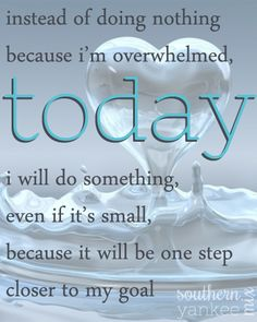 Instead of doing nothing because I'm overwhelmed today, I will do something, even if it's small, because it will be one step closer to my goal. Via southernyankeemix. #inspirational #goals #quotes