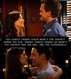 Ted sempre temia que Robin não fosse a mulher perfeita para ele. Barney sempre temeu que ele não fosse o homem perfeito para ela. Vê a diferença?