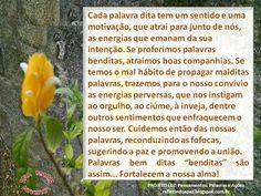 PALAVRAS BENDITAS   Ana Maria Louzada     Cada palavra dita   Tem um sentido e uma motivação...   Que atrai para junto de nós   As ...