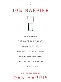 Sampled 2015.08.12   10% Happier: How I Tamed the Voice in My Head, Reduced Stress without Losing My Edge, and Found Self-Help That Actually Works - A True Story (audiobook) Written and read by Dan Harris
