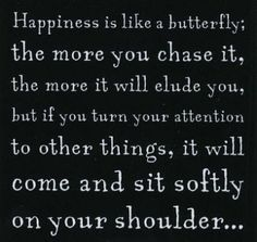 happiness | will come and sit softly on your shoulder | when you're not looking