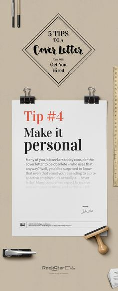 The 5 Tips To A Cover Letter That Will Get You Hired   Tip #4 Make it personal  Don't use common templates where you just add your name and contact details.   Be sure your writing reflects your personality (ease up on the humor though).   Show that you put work into this application, that you did your research about the company and their needs – in other words, just be unique.