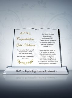 The Christian Graduation Plaque is an ideal way to honor a graduate of any program. It would work for a high school student and also serve as the perfect nurse graduation gift plaque. When your material is optical crystal of the highest caliber and your piece is designed with absolute attention to detail, the possibilities for personalization are limitless.  Our sample inscription has a spiritual bent, meaning this memento would work wonderfully as a PHD Graduation Gift with Bible Verse…