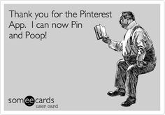 Thank you for the Pinterest App. I can now Pin and Poop!