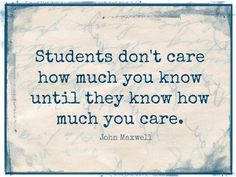 One of my favorite quotes....And totally true. This is why I  must make my classroom culture be a caring culture.