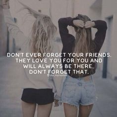 Don't ever forget your friends. They love you for you and will always be there. Don't forget that.