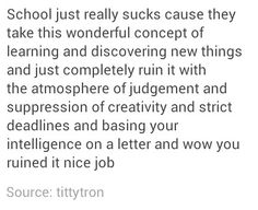 This is so true. I always want to learn but lately school has been too much. I want to learn about how the world works and how everything works and how to write amazingly, but I don't want to go to school just to listen to boring lectures even though it's an interesting subject, or have to do an assignment just to get another assignment