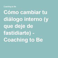 Cómo cambiar tu diálogo interno (y que deje de fastidiarte) - Coaching to Be