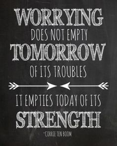 """Worrying does not empty tomorrow of its troubles. It empties today of its strength.""- Corrie Ten Boom"