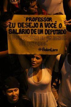 """""""Professor, eu desejo a você o salário de um deputado e o prestígio de uma jogador de futebol"""".    """"Teacher, I wish you the salary of a deputy and the prestige of a football player"""".  #VamoPraRua #ChangeBrazil #Brasil #SP #BelemLivre."""