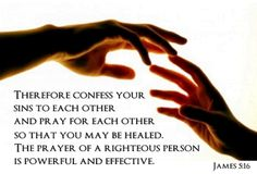 Therefore confess your sins to each other and pray for each other so that you may be healed. The prayer of a righteous person is powerful and effective. ~James 5:16