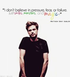 """""""I don't believe in pressure, fear or failure. Just smiles, monsters, and magic.""""-Matthew Gray Gubler"""