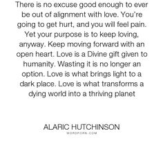 """Alaric Hutchinson - """"There is no excuse good enough to ever be out of alignment with love. You�re going..."""". inspirational, wisdom, relationships, zen, inspirational-love, acceptance, growth, spiritual, psychology, spirituality, creativity, meditation, self-improvement, consciousness, creation, self-love, law-of-attraction, transformation, divine, inner-peace, moving-forward, openness, hurt-feelings, love, transcendence, open-heart, thrive, moving-on-and-letting-go, divine-grace…"""