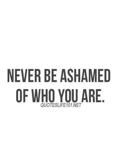You are who you are and don't be ashamed to show it.