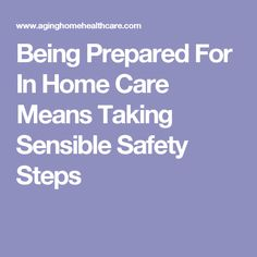 Being Prepared For In Home Care Means Taking Sensible Safety Steps