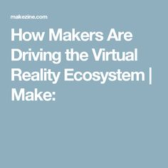 How Makers Are Driving the Virtual Reality Ecosystem | Make: