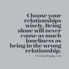 Choose your relationships wisely. Being alone will never cause as much loneliness as being in the wrong relationship.
