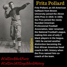 Fritz Pollard, an All-American halfback from Brown University joined the Akron (OH) Pros in 1919. In 1920, the Pros joined the newly founded American Professional Football Association, later renamed the National Football League, making him one of only 2 black players in the league.  1921 he earned another distinction becoming the first African American head coach in NFL history when the Pros named him co-coach of the team.