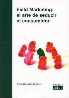 Field marketing : el arte de seducir al consumidor / autor, Diego Olmedilla Guiseris