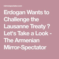 Erdogan Wants to Challenge the Lausanne Treaty ? Let's Take a Look - The Armenian Mirror-Spectator