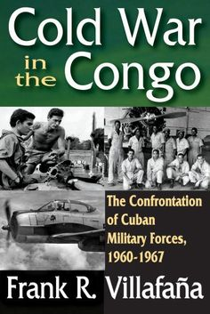 Cold War in the Congo: The Confrontation of Cuban Military Forces, 1960-1967 by Frank R. Villafana