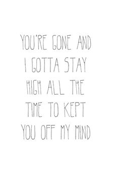 """""""You're gone and I gotta stay high all the time to keep you off my mind"""""""