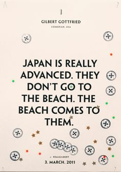 Japan in really advanced. They don't got to the beach. The beach comes to them.
