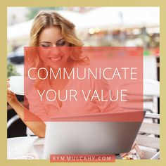Communicate your value. What you do, your talents, your insights - they all make what you offer valuable. Become well versed in communicating your worth!!