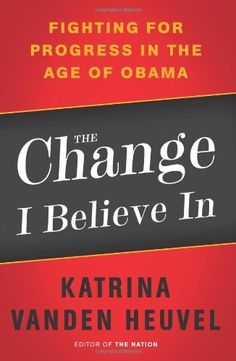 The Change I Believe In: Fighting for Progress in the Age of Obama by Katrina vanden Heuvel, http://www.amazon.com/dp/1568586884/ref=cm_sw_r_pi_dp_oA3xqb0H6TSZQ