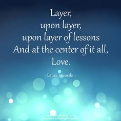 Layer upon layer, upon layer of lessons and at the center of it  all, Love.