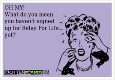 OH MY! What do you mean you haven't signed up for Relay For Life yet?