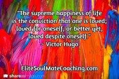 """""""The supreme happiness of life  is the conviction that one is loved; loved for oneself, or better yet,  loved despite oneself."""" ~ Victor Hugo / EliteSoulMateCoaching.com Inspirational Quotes About Love, Love Quotes, Victor Hugo, Supreme, Happiness, Wellness, Happy, Life, Qoutes Of Love"""