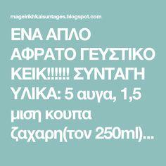 ΕΝΑ ΑΠΛΟ ΑΦΡΑΤΟ ΓΕΥΣΤΙΚΟ ΚΕΙΚ!!!!!! ΣΥΝΤΑΓΗ ΥΛΙΚΑ: 5 αυγα, 1,5 μιση κουπα ζαχαρη(τον 250ml), 1 κουπα γαλα(250ml), 1 κουπα.σπορελα... Blog, Blogging