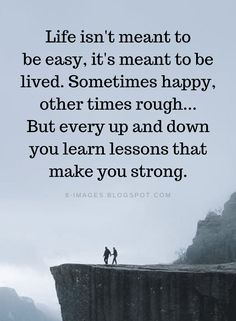 Life Quotes Life isn't meant to be easy, it's meant to be lived. Sometimes happy, other times rough. But every up and down you learn lessons that make you strong. Truth Quotes, Wisdom Quotes, Words Quotes, Sayings, Encouragement Quotes For Men, Funny Quotes, Rough Times Quotes, Happy Times Quotes, Inspiring Quotes About Life