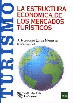 La Estructura económica de los mercados turísticos / J. Humberto López Martínez, (coordinador) ; José L. Calvo González, José Antonio Martínez Álvarez, Ángeles Flores Borge