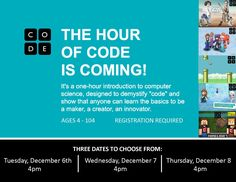 """HOUR OF CODE! Tuesday December 6, 2016 @ 4pm. Wednesday, December 7, 2016 @ 4pm. Thursday, December 8, 2016 @ 4pm. One-hour introduction to computer sceince, designed to demystify """"code"""" and show that anyone can learn the basics to be a maker, creator, and innovator. Ages 4-104. Registration required."""