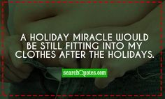 A holiday miracle would be still fitting into my clothes after the holidays. Amazing Quotes, Be Still, Quote Of The Day, Quotations, Holidays, Humor, Life, Inspiration, Clothes