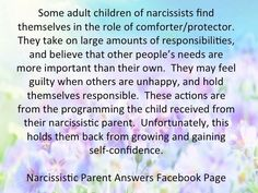 Some adult children of narcissists find themselves in the role of comforter / protector. They take on large amounts of responsibilities & believe that other people's needs are more important than their own. They may feel guilty when others are unhappy & hold themselves responsible. These actions are from the programming the child received from their narcissistic parent. Unfortunately, this holds them back from growing & gaining self-confidence.