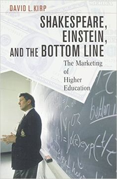 Shakespeare, Einstein and the bottom line : the marketing of higher education / David L. Kirp