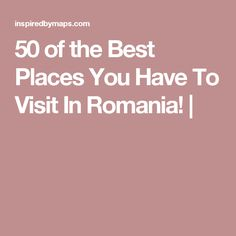 50 of the Best Places You Have To Visit In Romania! |