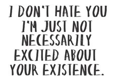 I am not excited about your existence :)