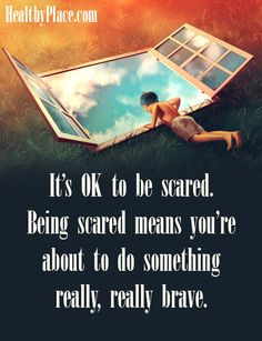 Positive Quote: It's OK to be scared. Being scared means you're about to do something really, really brave. www.HealthyPlace.com