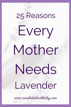 25 Reasons Every Mother Needs Lavender Oil Every mother needs lavender oil. There are many ways a mother could use one bottle of doTERRA lavender. So I made a list for you! I'm sure I haven't even gotten them all. Because Lavender isn't called the multi-purpose oil without reason. But we can start with 25 reasons every mother needs lavender oil!