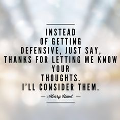 "Instead of getting defensive, just say, ""thanks for letting me know your thoughts. I'll consider them."" -Henry Cloud"
