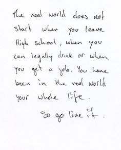 """""""The real world does not start when you leave High School, when you can legally drink or when you get a job. You have been in the real world your whole life. So go live it."""""""