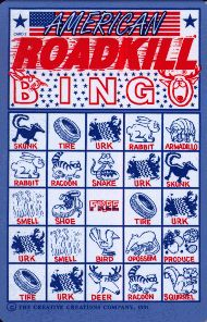 Our family business, The Roadkill Bingo® Company of Loveland, Co. released a unique educational travel game called Roadkill Bingo® in the summer of '89.       The game was invented after we kept a log of all the animals we saw along Interstate 80 in Nebraska and Iowa one summer.  Over 40,000 games have been shipped across the United States providing many miles of Highway smiles