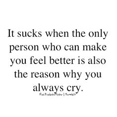 It sucks when the only person who can make you feel better is also the reason why you always cry.