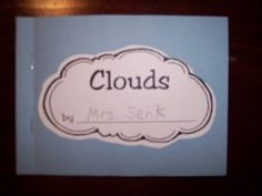Cloud poems and small booklet:  Cirrus clouds are way up high  Light and fluffy in the sky.    Cummulus clouds are puffy and fat  They're low in the sky and their bottoms are flat.    Stratus clouds are low and gray  We often wish they'd go away.