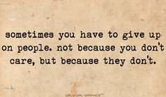 sometimes you have to give up on people not because you don't care but because they don't. | Tumblr